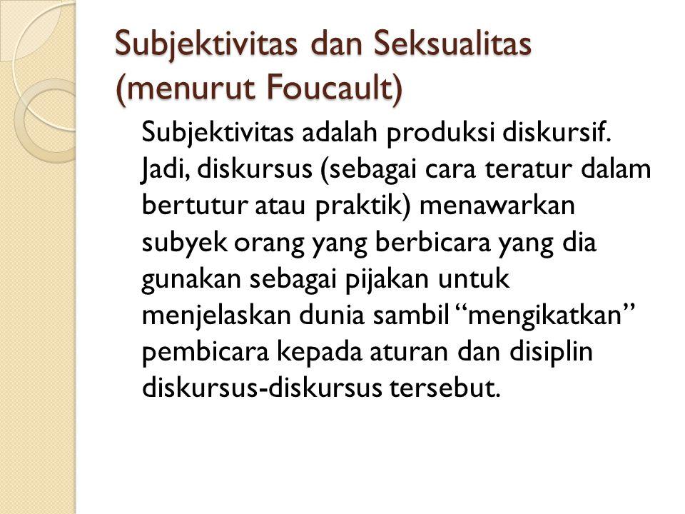 Subjektivitas dan Seksualitas (menurut Foucault) Subjektivitas adalah produksi diskursif. Jadi, diskursus (sebagai cara teratur dalam bertutur atau pr