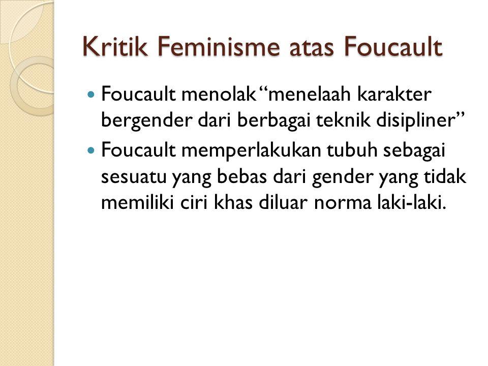 "Kritik Feminisme atas Foucault Foucault menolak ""menelaah karakter bergender dari berbagai teknik disipliner"" Foucault memperlakukan tubuh sebagai ses"