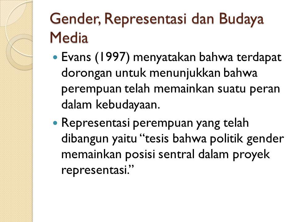 Gender, Representasi dan Budaya Media Evans (1997) menyatakan bahwa terdapat dorongan untuk menunjukkan bahwa perempuan telah memainkan suatu peran da
