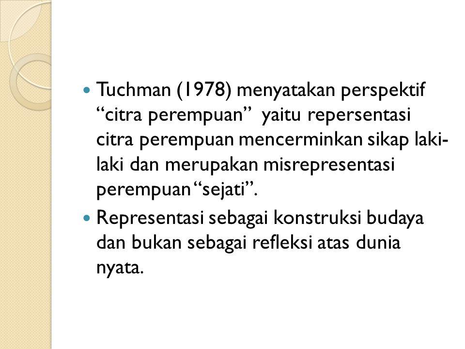 "Tuchman (1978) menyatakan perspektif ""citra perempuan"" yaitu repersentasi citra perempuan mencerminkan sikap laki- laki dan merupakan misrepresentasi"