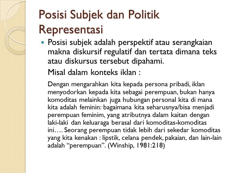 Posisi Subjek dan Politik Representasi Posisi subjek adalah perspektif atau serangkaian makna diskursif regulatif dan tertata dimana teks atau diskurs