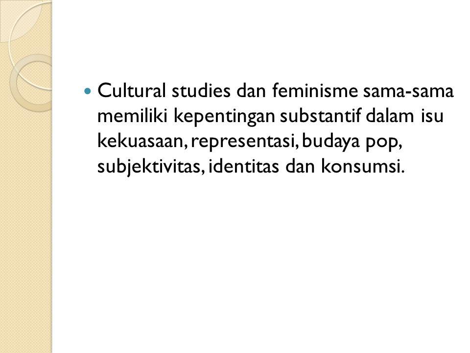 Cultural studies dan feminisme sama-sama memiliki kepentingan substantif dalam isu kekuasaan, representasi, budaya pop, subjektivitas, identitas dan k