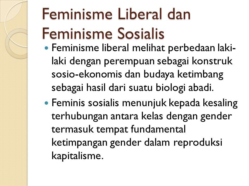Feminisme Liberal dan Feminisme Sosialis Feminisme liberal melihat perbedaan laki- laki dengan perempuan sebagai konstruk sosio-ekonomis dan budaya ke