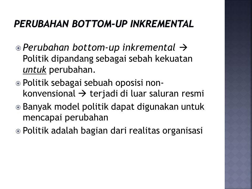  Perubahan bottom-up inkremental  Politik dipandang sebagai sebah kekuatan untuk perubahan.