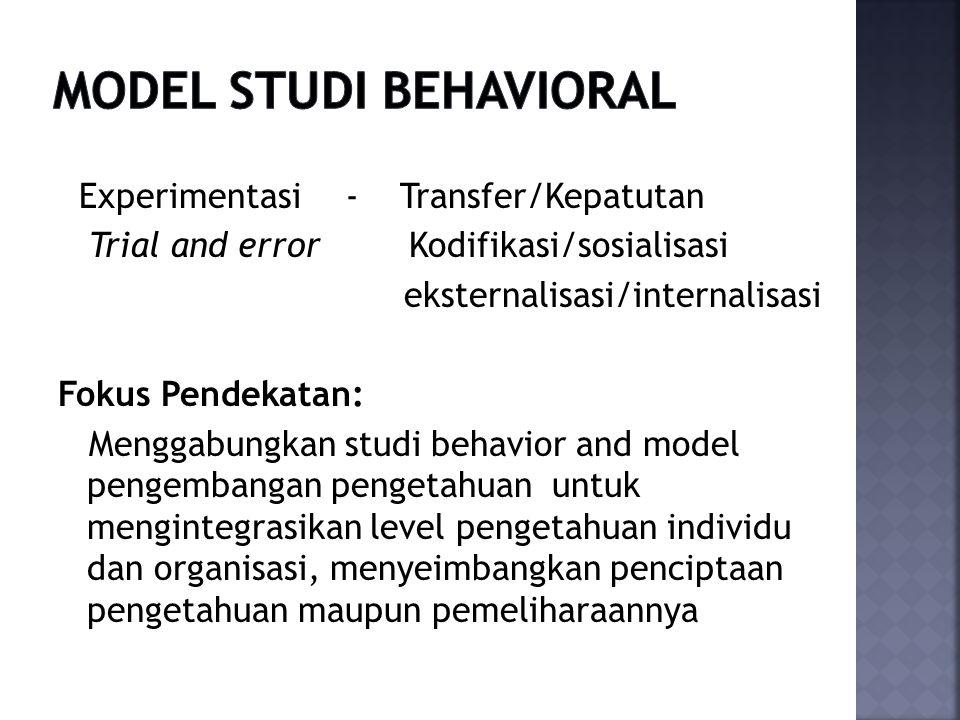 Experimentasi - Transfer/Kepatutan Trial and error Kodifikasi/sosialisasi eksternalisasi/internalisasi Fokus Pendekatan: Menggabungkan studi behavior and model pengembangan pengetahuan untuk mengintegrasikan level pengetahuan individu dan organisasi, menyeimbangkan penciptaan pengetahuan maupun pemeliharaannya