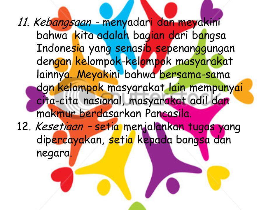 11. Kebangsaan - menyadari dan meyakini bahwa kita adalah bagian dari bangsa Indonesia yang senasib sepenanggungan dengan kelompok-kelompok masyarakat