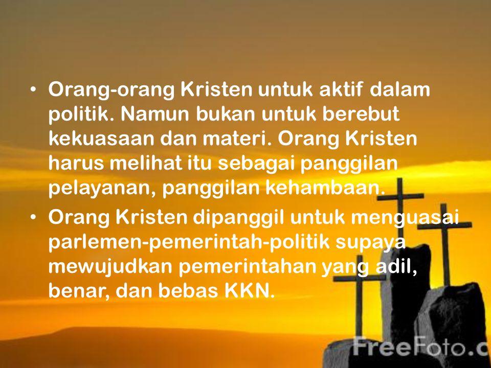 Orang-orang Kristen untuk aktif dalam politik. Namun bukan untuk berebut kekuasaan dan materi. Orang Kristen harus melihat itu sebagai panggilan pelay