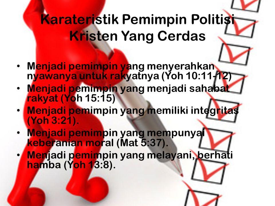 Karateristik Pemimpin Politisi Kristen Yang Cerdas Menjadi pemimpin yang menyerahkan nyawanya untuk rakyatnya (Yoh 10:11-12) Menjadi pemimpin yang men