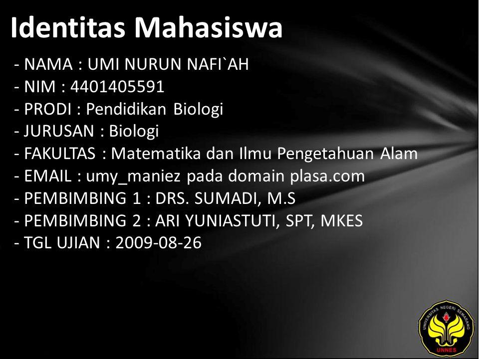 Identitas Mahasiswa - NAMA : UMI NURUN NAFI`AH - NIM : 4401405591 - PRODI : Pendidikan Biologi - JURUSAN : Biologi - FAKULTAS : Matematika dan Ilmu Pengetahuan Alam - EMAIL : umy_maniez pada domain plasa.com - PEMBIMBING 1 : DRS.