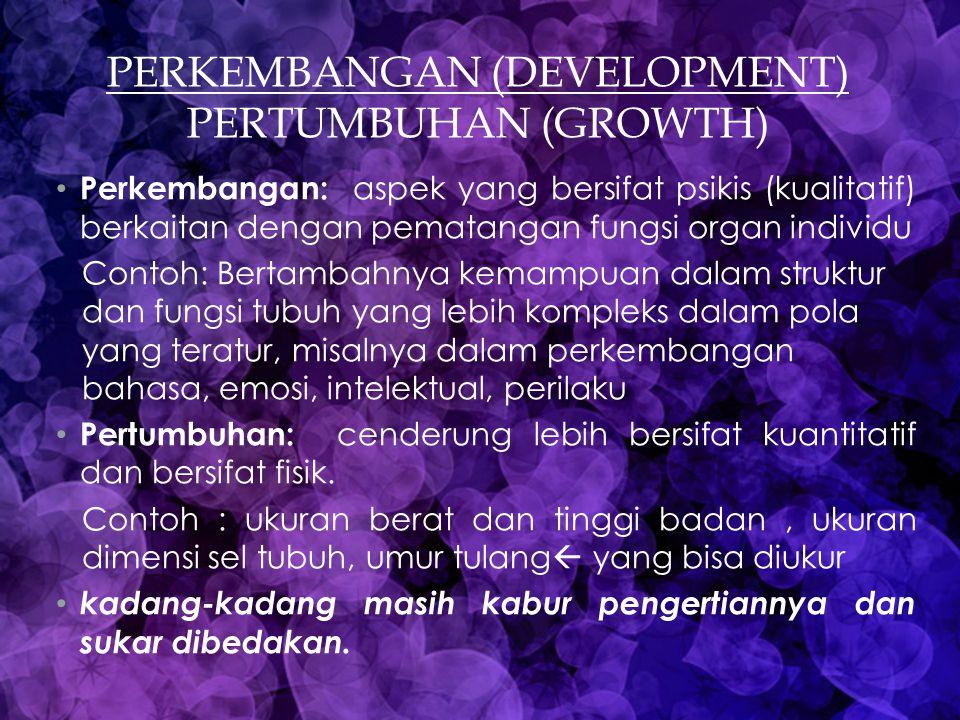 PERKEMBANGAN (DEVELOPMENT) PERTUMBUHAN (GROWTH) Perkembangan: aspek yang bersifat psikis (kualitatif) berkaitan dengan pematangan fungsi organ individ