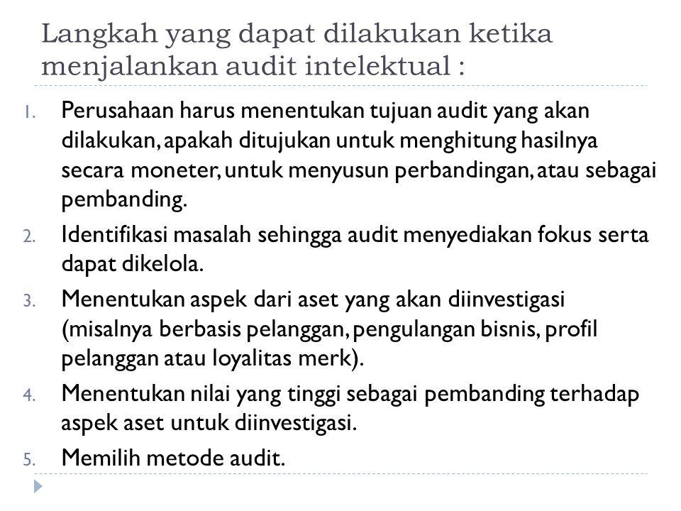 Langkah yang dapat dilakukan ketika menjalankan audit intelektual : 1. Perusahaan harus menentukan tujuan audit yang akan dilakukan, apakah ditujukan