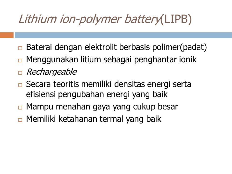 Lithium ion-polymer battery(LIPB)  Baterai dengan elektrolit berbasis polimer(padat)  Menggunakan litium sebagai penghantar ionik  Rechargeable  S