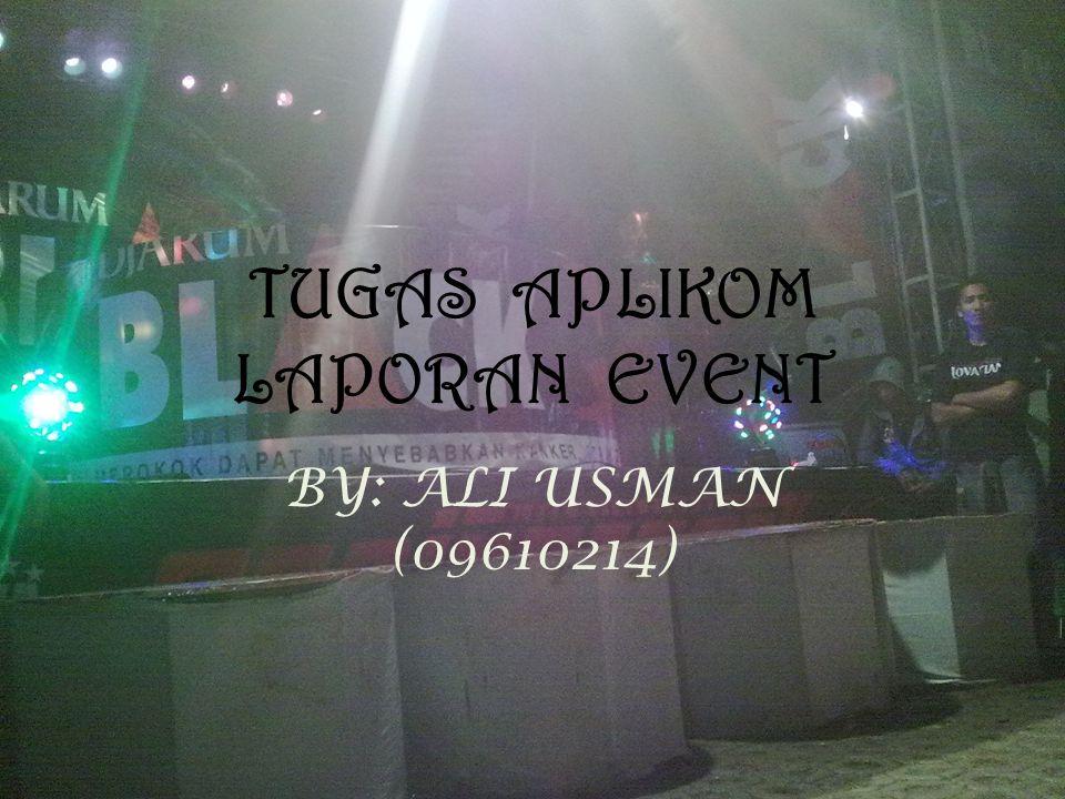 TUGAS APLIKOM LAPORAN EVENT BY: ALI USMAN (09610214)