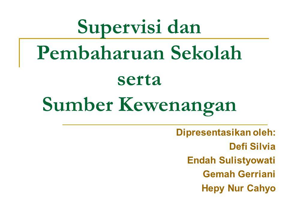 Supervisi dan Pembaharuan Sekolah serta Sumber Kewenangan Dipresentasikan oleh: Defi Silvia Endah Sulistyowati Gemah Gerriani Hepy Nur Cahyo