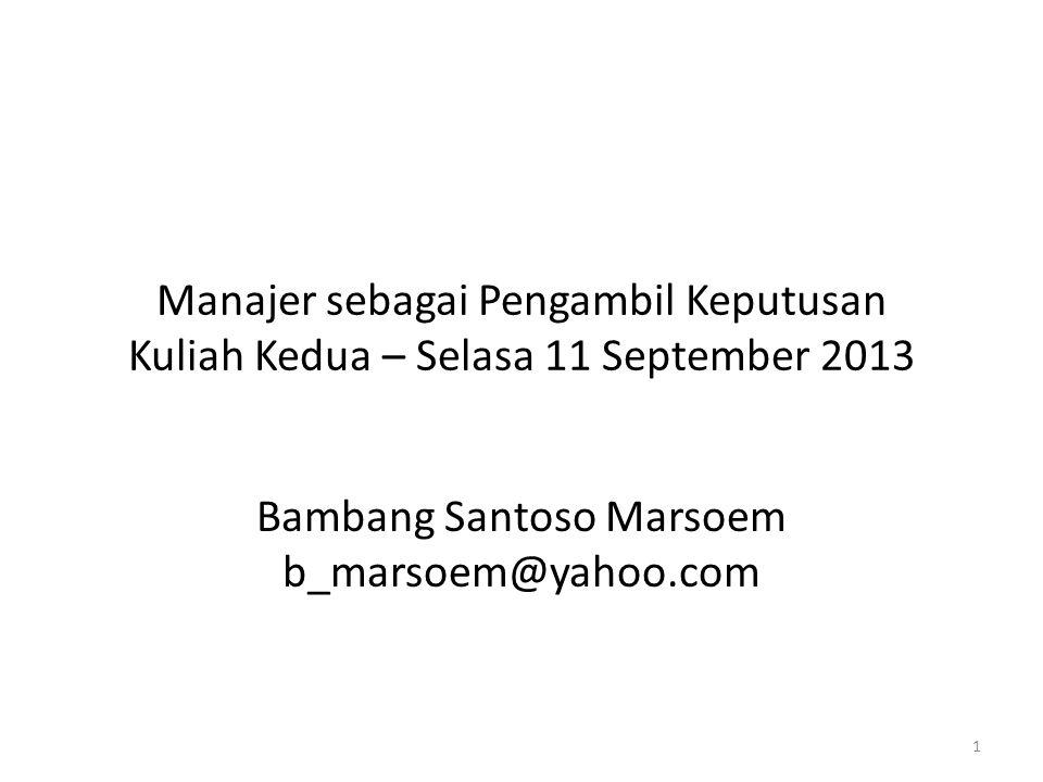 Manajer sebagai Pengambil Keputusan Kuliah Kedua – Selasa 11 September 2013 Bambang Santoso Marsoem b_marsoem@yahoo.com 1