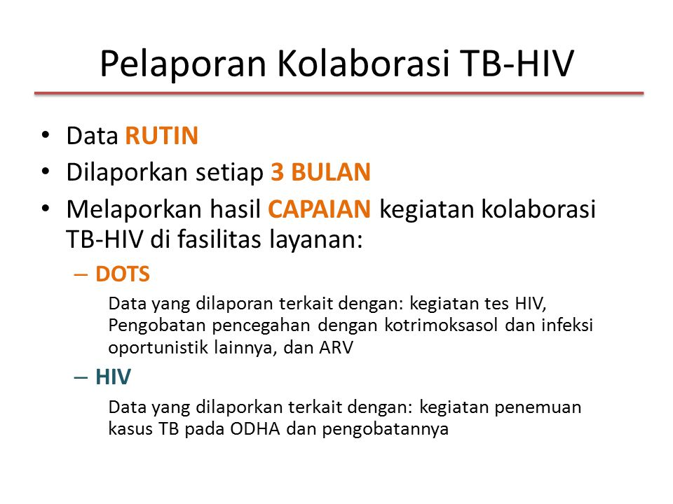 Pelaporan Kolaborasi TB-HIV Data RUTIN Dilaporkan setiap 3 BULAN Melaporkan hasil CAPAIAN kegiatan kolaborasi TB-HIV di fasilitas layanan: – DOTS Data