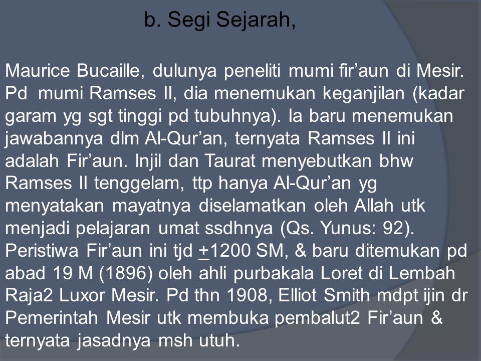 b. Segi Sejarah, Maurice Bucaille, dulunya peneliti mumi fir'aun di Mesir. Pd mumi Ramses II, dia menemukan keganjilan (kadar garam yg sgt tinggi pd t