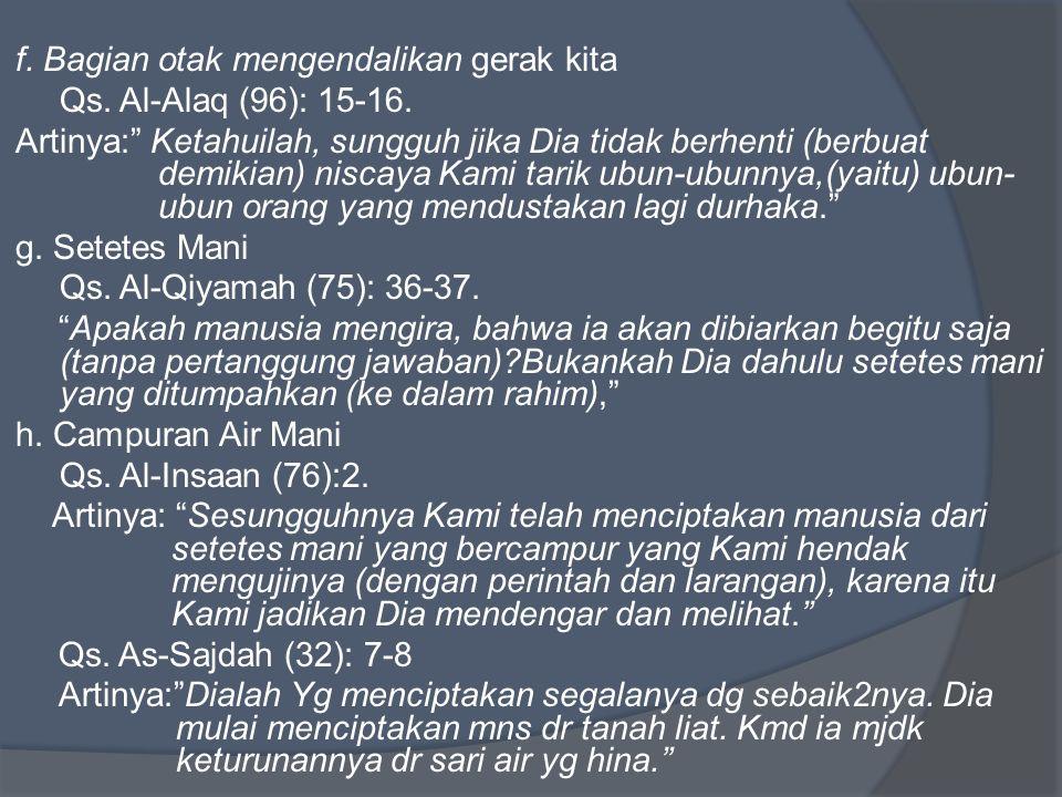 "f. Bagian otak mengendalikan gerak kita Qs. Al-Alaq (96): 15-16. Artinya:"" Ketahuilah, sungguh jika Dia tidak berhenti (berbuat demikian) niscaya Kami"