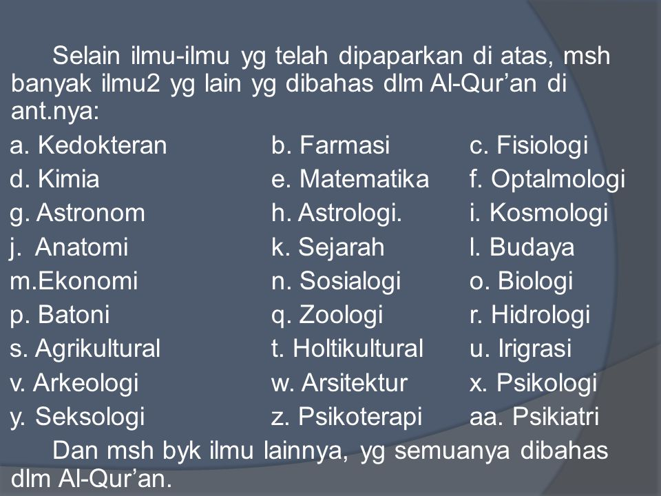Selain ilmu-ilmu yg telah dipaparkan di atas, msh banyak ilmu2 yg lain yg dibahas dlm Al-Qur'an di ant.nya: a. Kedokteranb. Farmasic. Fisiologi d. Kim