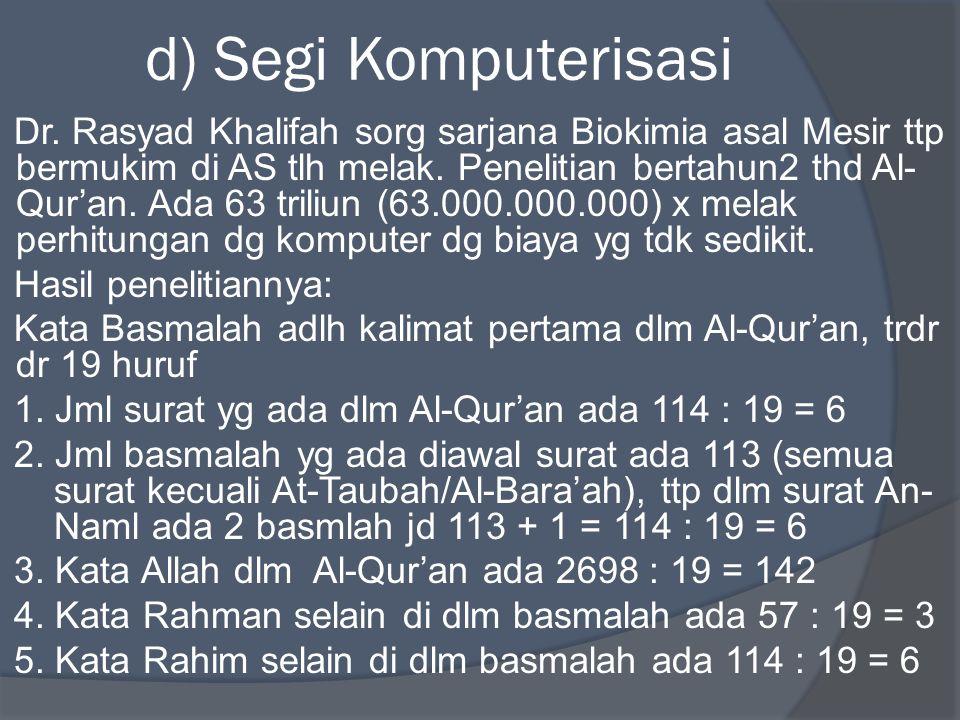 d) Segi Komputerisasi Dr. Rasyad Khalifah sorg sarjana Biokimia asal Mesir ttp bermukim di AS tlh melak. Penelitian bertahun2 thd Al- Qur'an. Ada 63 t