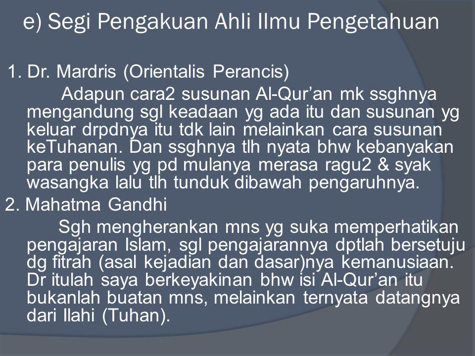 e) Segi Pengakuan Ahli Ilmu Pengetahuan 1. Dr. Mardris (Orientalis Perancis) Adapun cara2 susunan Al-Qur'an mk ssghnya mengandung sgl keadaan yg ada i