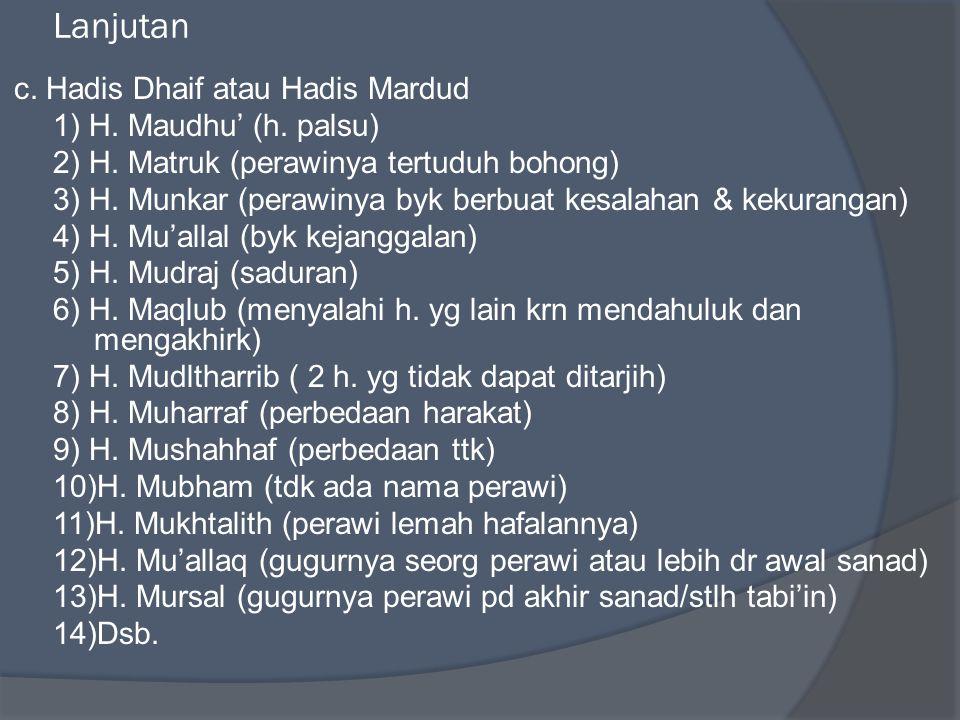Lanjutan c. Hadis Dhaif atau Hadis Mardud 1) H. Maudhu' (h. palsu) 2) H. Matruk (perawinya tertuduh bohong) 3) H. Munkar (perawinya byk berbuat kesala