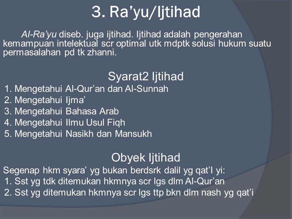 3. Ra'yu/Ijtihad Al-Ra'yu diseb. juga ijtihad. Ijtihad adalah pengerahan kemampuan intelektual scr optimal utk mdptk solusi hukum suatu permasalahan p