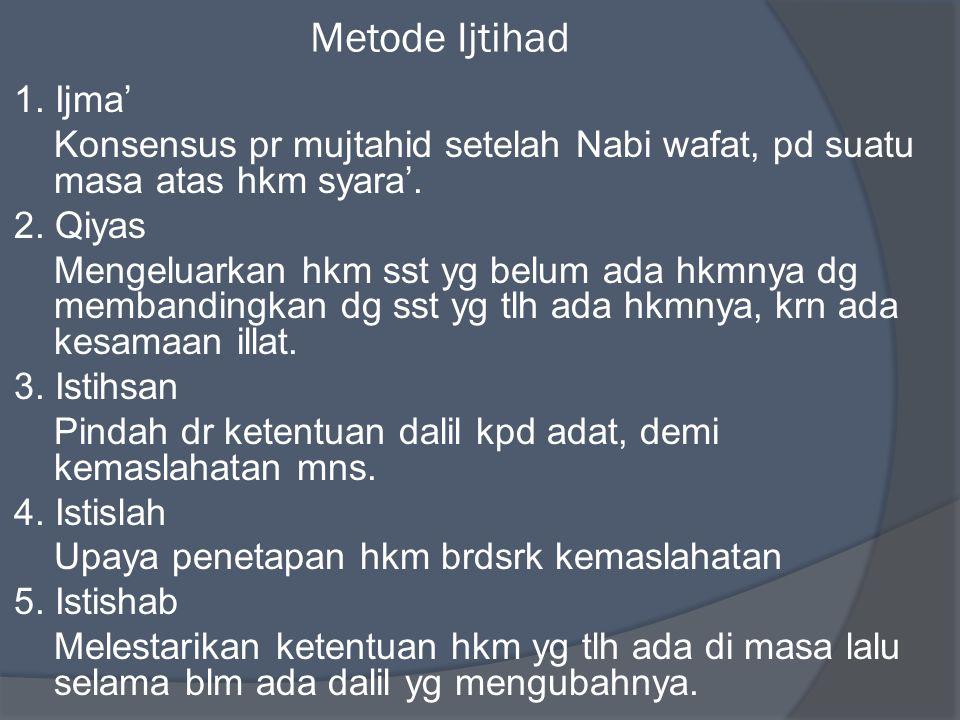 Metode Ijtihad 1. Ijma' Konsensus pr mujtahid setelah Nabi wafat, pd suatu masa atas hkm syara'. 2. Qiyas Mengeluarkan hkm sst yg belum ada hkmnya dg