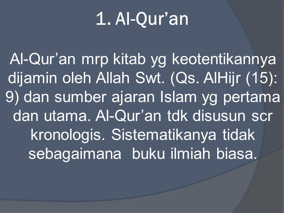 1. Al-Qur'an Al-Qur'an mrp kitab yg keotentikannya dijamin oleh Allah Swt. (Qs. AlHijr (15): 9) dan sumber ajaran Islam yg pertama dan utama. Al-Qur'a