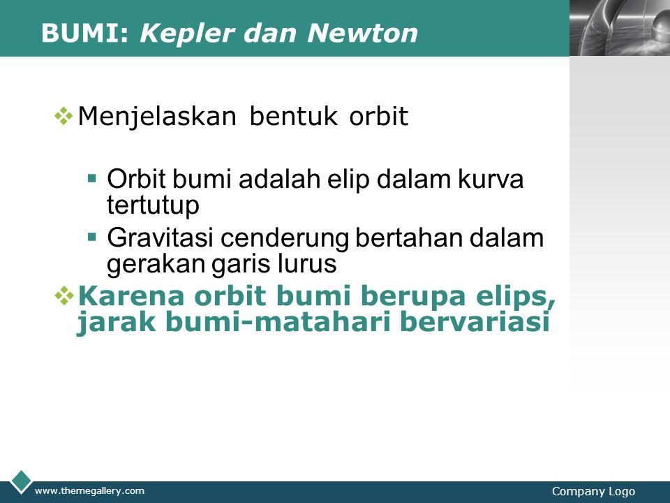 LOGO www.themegallery.com Company Logo BUMI: Kepler dan Newton  Menjelaskan bentuk orbit  Orbit bumi adalah elip dalam kurva tertutup  Gravitasi cenderung bertahan dalam gerakan garis lurus  Karena orbit bumi berupa elips, jarak bumi-matahari bervariasi