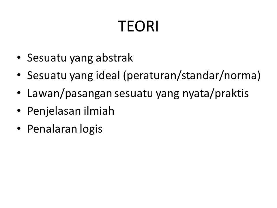 TEORI Sesuatu yang abstrak Sesuatu yang ideal (peraturan/standar/norma) Lawan/pasangan sesuatu yang nyata/praktis Penjelasan ilmiah Penalaran logis