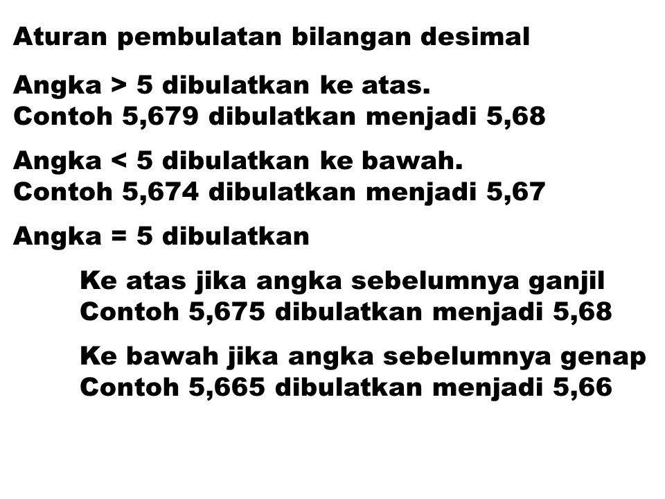 Aturan pembulatan bilangan desimal Angka > 5 dibulatkan ke atas. Contoh 5,679 dibulatkan menjadi 5,68 Angka < 5 dibulatkan ke bawah. Contoh 5,674 dibu