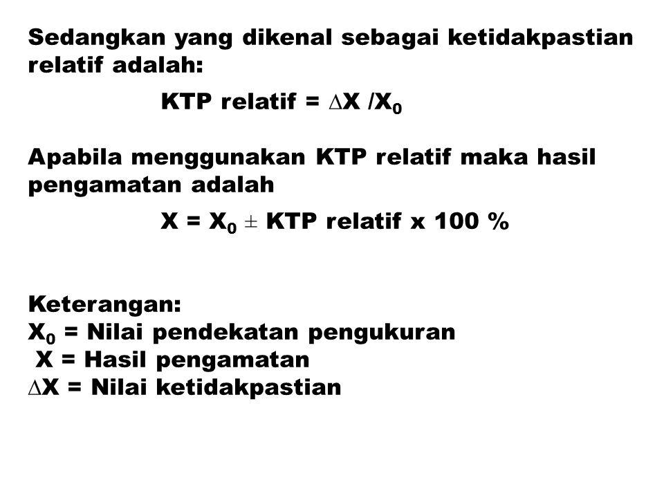 Sedangkan yang dikenal sebagai ketidakpastian relatif adalah: KTP relatif = ∆X /X 0 Apabila menggunakan KTP relatif maka hasil pengamatan adalah X = X