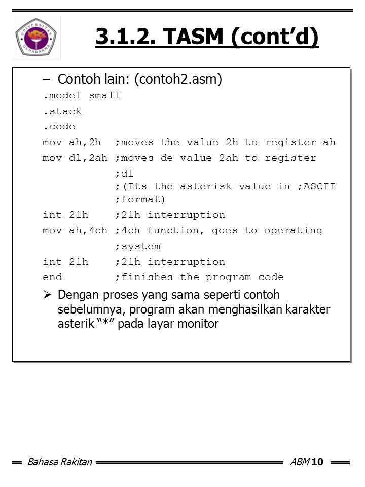 Bahasa RakitanABM 10 3.1.2. TASM (cont'd) –Contoh lain: (contoh2.asm).model small.stack.code mov ah,2h ;moves the value 2h to register ah mov dl,2ah ;