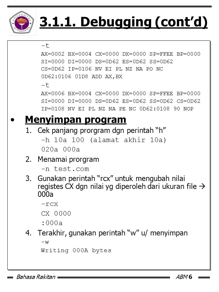 Bahasa RakitanABM 6 3.1.1. Debugging (cont'd) -t AX=0002 BX=0004 CX=0000 DX=0000 SP=FFEE BP=0000 SI=0000 DI=0000 DS=0D62 ES=0D62 SS=0D62 CS=0D62 IP=01