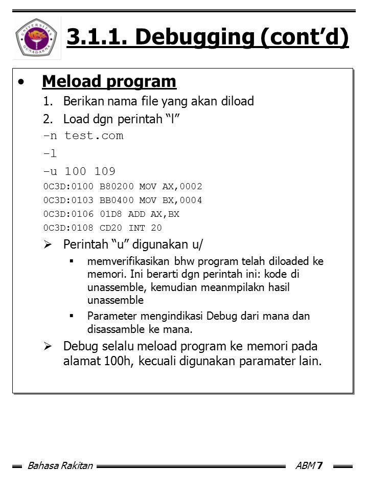 """Bahasa RakitanABM 7 3.1.1. Debugging (cont'd) Meload program 1.Berikan nama file yang akan diload 2.Load dgn perintah """"l"""" -n test.com -l -u 100 109 0C"""