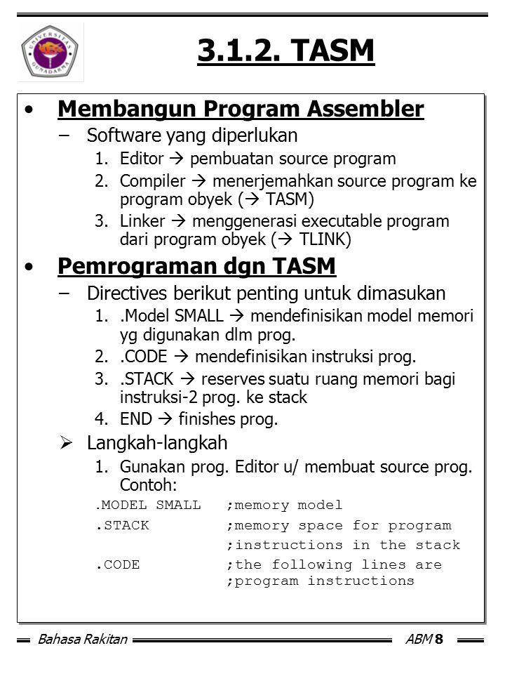 Bahasa RakitanABM 8 3.1.2. TASM Membangun Program Assembler –Software yang diperlukan 1.Editor  pembuatan source program 2.Compiler  menerjemahkan s