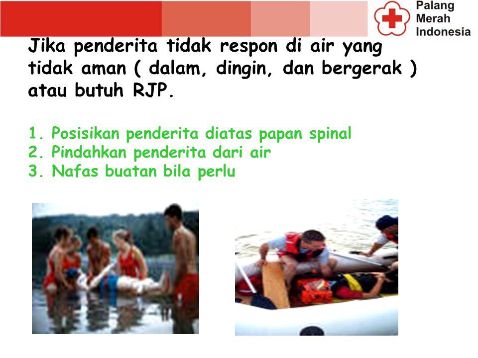 Jika penderita tidak respon di air yang tidak aman ( dalam, dingin, dan bergerak ) atau butuh RJP. 1.Posisikan penderita diatas papan spinal 2.Pindahk