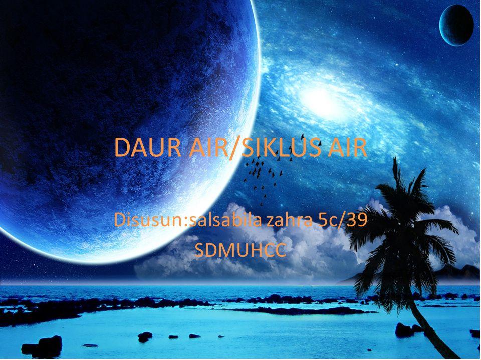 DAUR AIR/SIKLUS AIR Disusun:salsabila zahra 5c/39 SDMUHCC