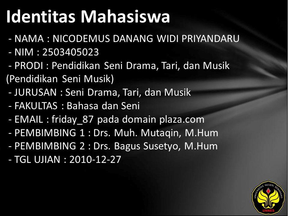 Identitas Mahasiswa - NAMA : NICODEMUS DANANG WIDI PRIYANDARU - NIM : 2503405023 - PRODI : Pendidikan Seni Drama, Tari, dan Musik (Pendidikan Seni Musik) - JURUSAN : Seni Drama, Tari, dan Musik - FAKULTAS : Bahasa dan Seni - EMAIL : friday_87 pada domain plaza.com - PEMBIMBING 1 : Drs.