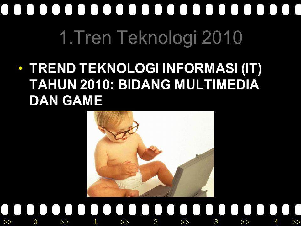 >>0 >>1 >> 2 >> 3 >> 4 >> 1.Tren Teknologi 2010 TREND TEKNOLOGI INFORMASI (IT) TAHUN 2010: BIDANG MULTIMEDIA DAN GAME