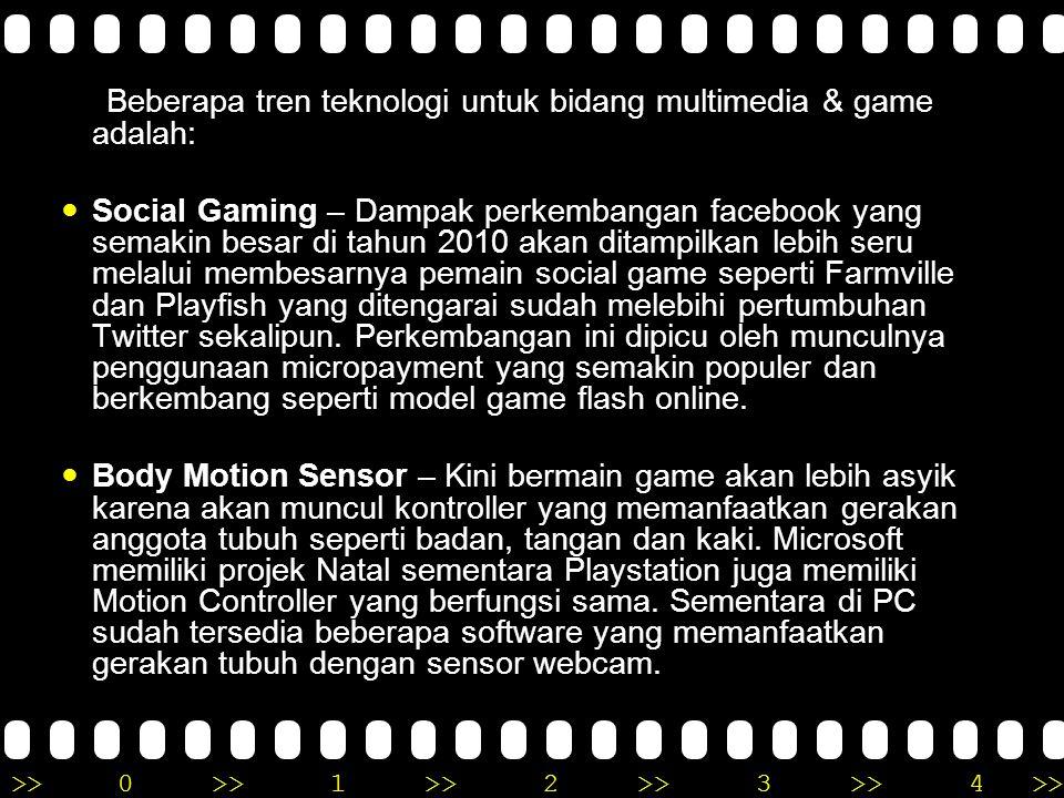>>0 >>1 >> 2 >> 3 >> 4 >> Beberapa tren teknologi untuk bidang multimedia & game adalah: Social Gaming – Dampak perkembangan facebook yang semakin besar di tahun 2010 akan ditampilkan lebih seru melalui membesarnya pemain social game seperti Farmville dan Playfish yang ditengarai sudah melebihi pertumbuhan Twitter sekalipun.