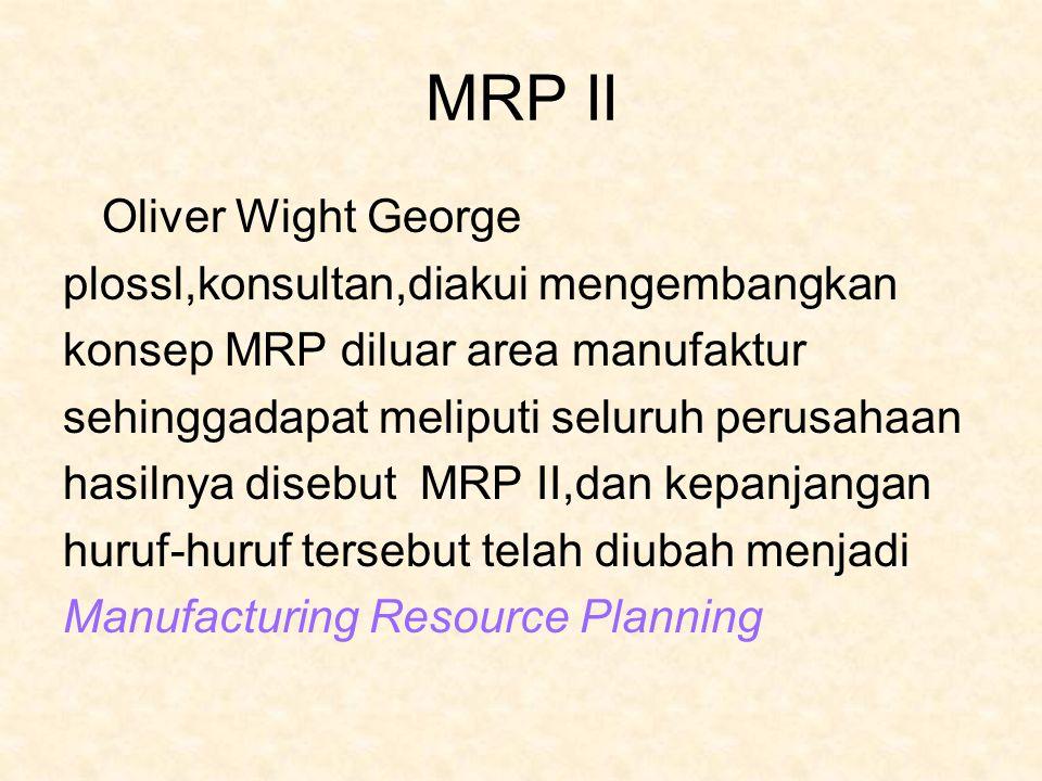 MRP II Oliver Wight George plossl,konsultan,diakui mengembangkan konsep MRP diluar area manufaktur sehinggadapat meliputi seluruh perusahaan hasilnya