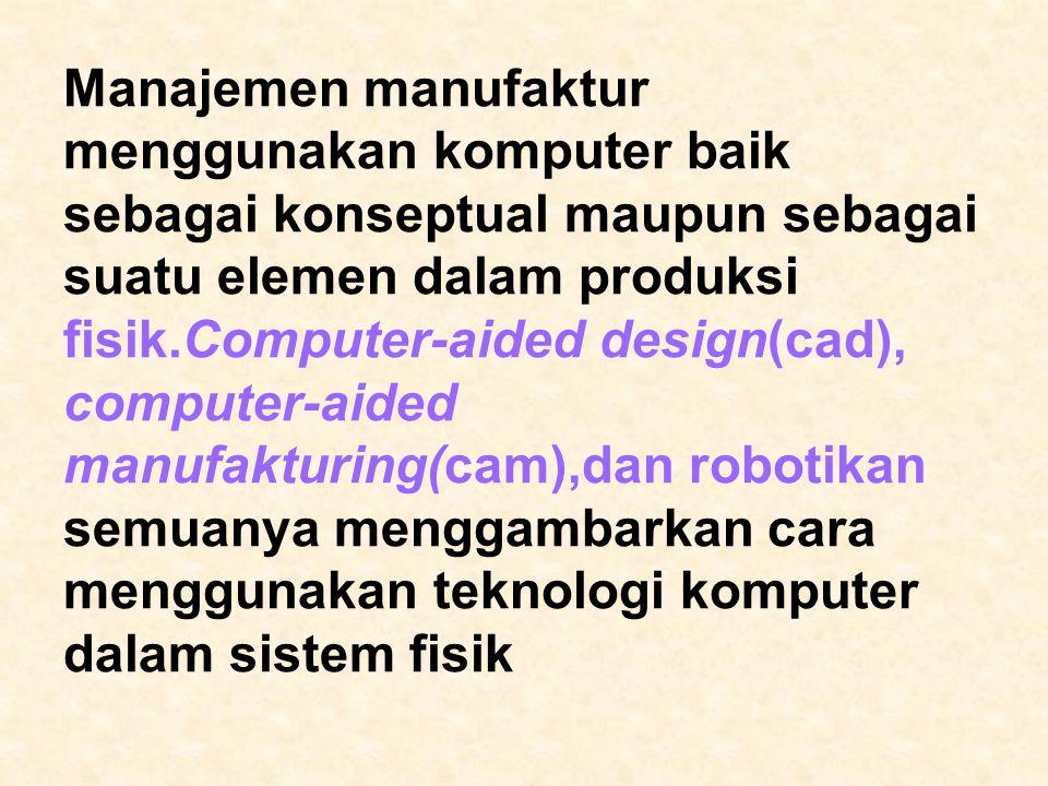 Manajemen manufaktur menggunakan komputer baik sebagai konseptual maupun sebagai suatu elemen dalam produksi fisik.Computer-aided design(cad), compute