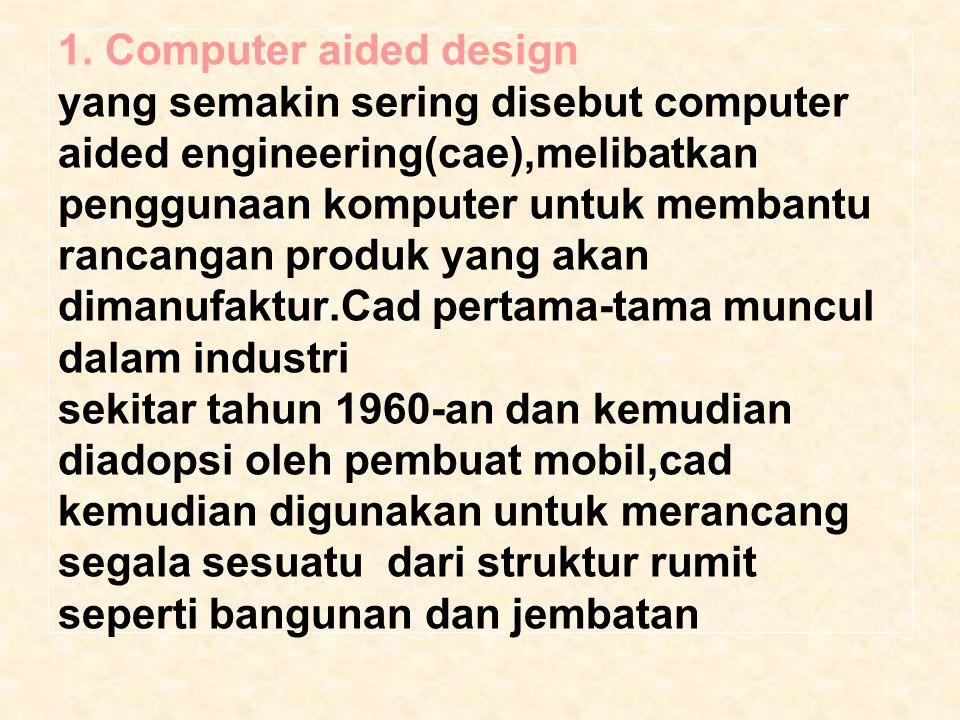1. Computer aided design yang semakin sering disebut computer aided engineering(cae),melibatkan penggunaan komputer untuk membantu rancangan produk ya