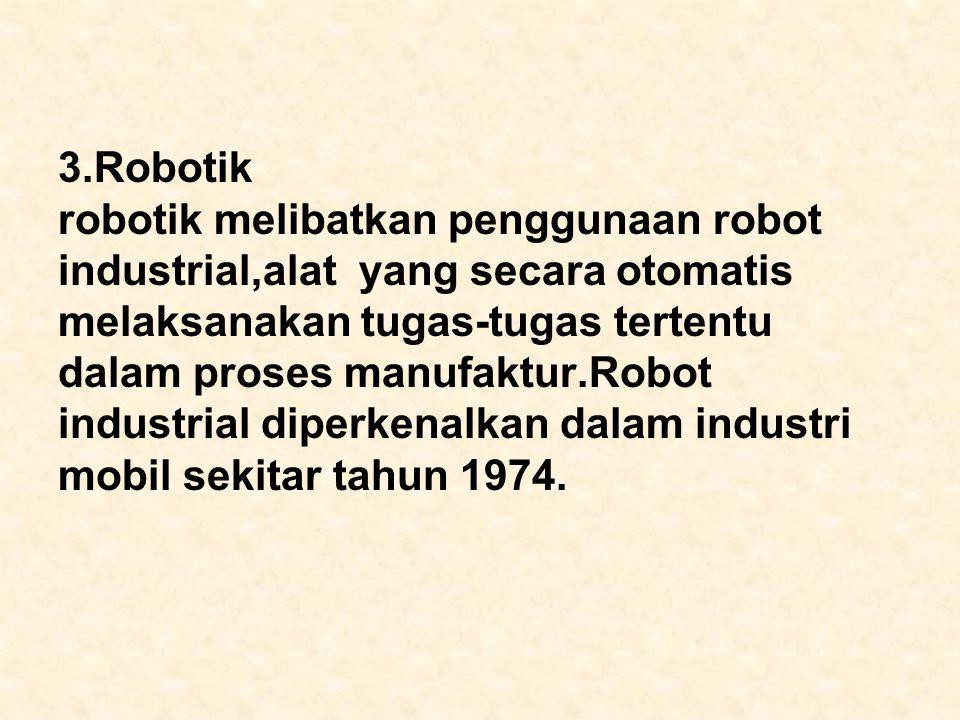 3.Robotik robotik melibatkan penggunaan robot industrial,alat yang secara otomatis melaksanakan tugas-tugas tertentu dalam proses manufaktur.Robot ind
