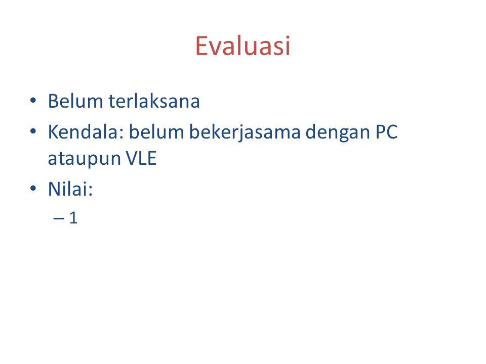 Evaluasi Belum terlaksana Kendala: belum bekerjasama dengan PC ataupun VLE Nilai: – 1