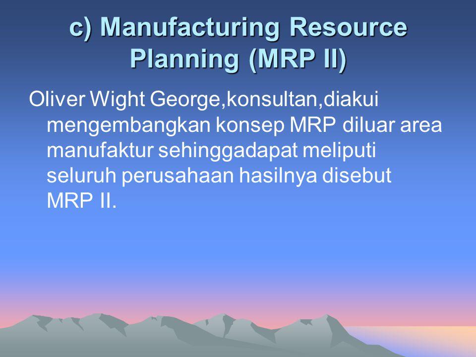 c) Manufacturing Resource Planning (MRP II) Oliver Wight George,konsultan,diakui mengembangkan konsep MRP diluar area manufaktur sehinggadapat meliput
