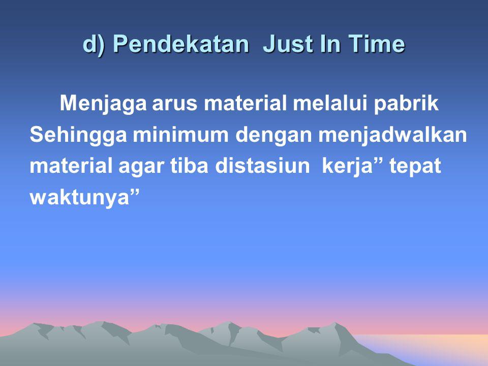 d) Pendekatan Just In Time Menjaga arus material melalui pabrik Sehingga minimum dengan menjadwalkan material agar tiba distasiun kerja tepat waktunya