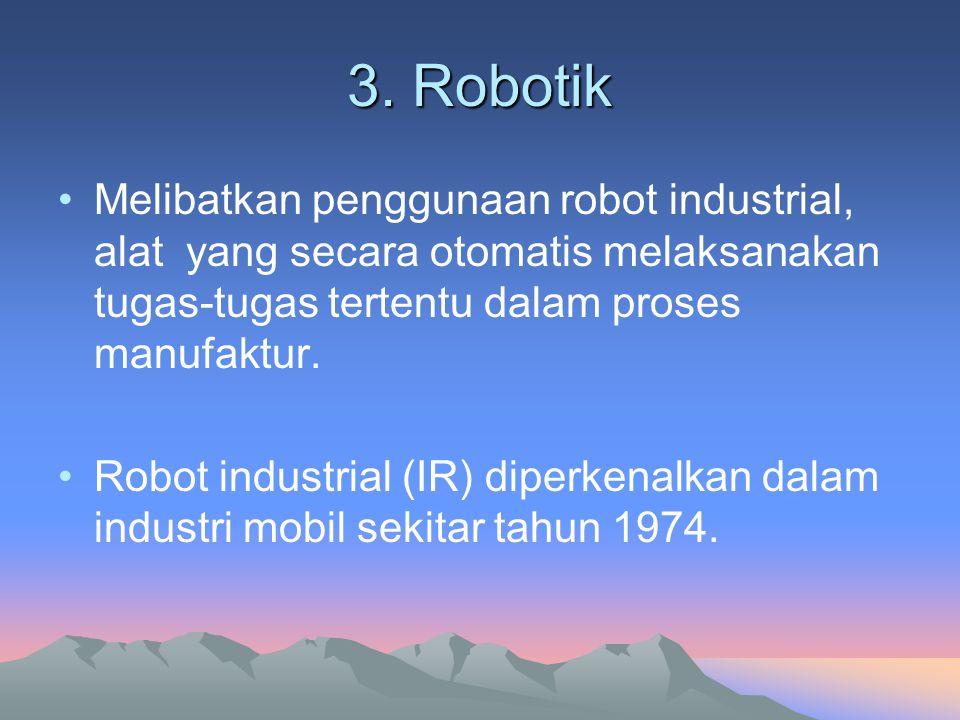 3. Robotik Melibatkan penggunaan robot industrial, alat yang secara otomatis melaksanakan tugas-tugas tertentu dalam proses manufaktur. Robot industri